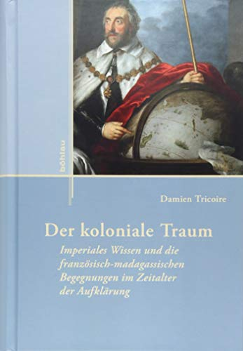 Der koloniale Traum: Imperiales Wissen und die französisch-madagassischen Begegnungen im Zeitalter der Aufklärung (Externa, Band 13)