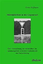 Mittelalterfeste in der Gegenwart: Die Vermarktung Des Mittelalters Im Spannungsfeld Zwischen Authentizität Und Inszenierung
