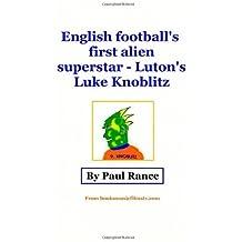 English Football's First Alien Superstar: Luke Knoblitz by Mr Paul Rance (2012-11-27)