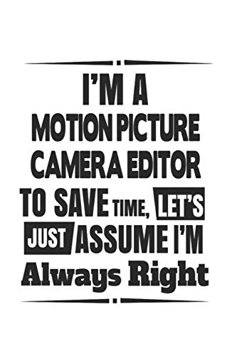 I'm A Motion Picture Camera Editor To Save Time, Let's Just Assume I'm Always Right: Notebook: Original Motion Picture Camera Editor Notebook, Journal ... | 6 x 9 Compact Size- 109 Blank Lined Pages