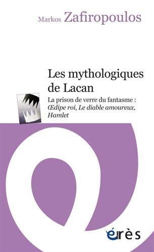 Les mythologiques de Lacan : La prison de verre du fantasme : Oedipe roi, Le diable amoureux, Hamlet