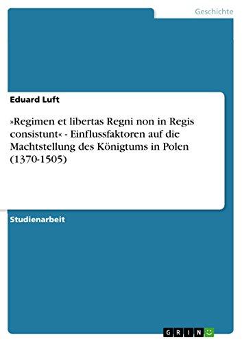 »Regimen et libertas Regni non in Regis consistunt« - Einflussfaktoren auf die Machtstellung des Königtums in Polen (1370-1505)