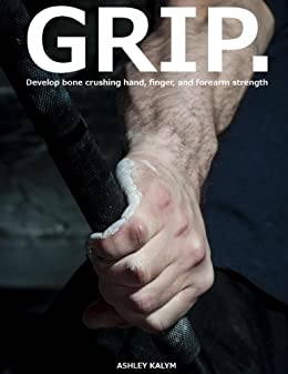 GRIP - Develop bone crushing hand, finger, and forearm strength by [Kalym, Ashley]