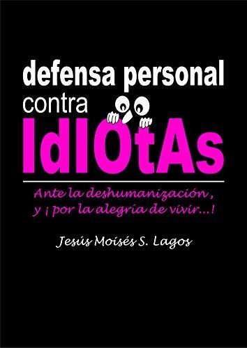 defensa personal contra IdIOtAs: Ante la deshumanización, y ¡por la alegría de vivir...! por Jesús Moisés S. Lagos