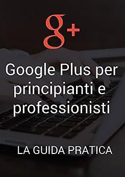 Google Plus per principianti e professionisti: la guida pratica: Scopri come promuovere al meglio la tua azienda su Google+. Una guida semplice che ti porterà nel mondo di Google+ con esempi e tool. di [Moretto, Alessio]