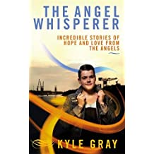 The Angel Whisperer: Incredible Stories of Hope and Love from the Angels