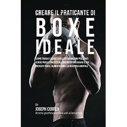 Creare Il Praticante Di Boxe Ideale: Scopri Trucchi E Segreti Utilizzati Dai Migliori Praticanti Di Boxe Professionisti Ed Allenatori Per Migliorare L'alimentazione E La Resistenza Mentale