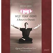Sheng Zhen Wuji Yuan Gong: A Return to Oneness : Qigong of Unconditional Love