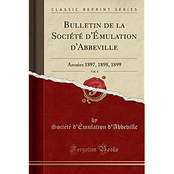 Bulletin de la Société d'Émulation d'Abbeville, Vol. 4: Années 1897, 1898, 1899 (Classic Reprint)