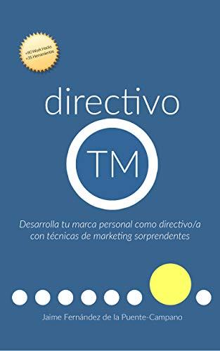 directivo TM: Desarrolla tu Marca Personal como Directivo o Directiva con Técnicas de Marketing Sorprendentes