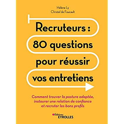 Recruteurs : 80 questions pour réussir vos entretiens: Comment trouver la posture adaptée, instaurer une relation de confiance et recruter les bons profils