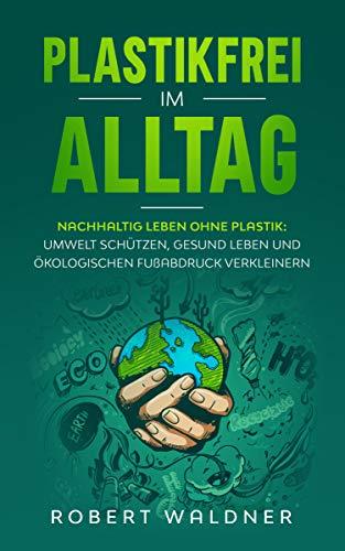 PLASTIKFREI IM ALLTAG - Nachhaltig leben ohne Plastik: Umwelt schützen, gesund leben und ökologischen Fußabdruck verkleinern: Mehr Nachhaltigkeit und Klimaschutz durch Zero Waste