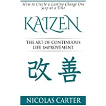 Kaizen: The Art of Continuous Life Improvement, How to Create a Lasting Change One Step at a Time