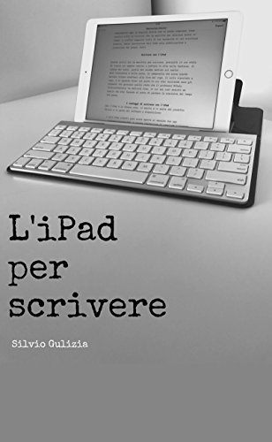 L'iPad per scrivere: Perché scrittori, blogger, e giornalisti trarranno vantaggio da questa moderna macchina per scrivere di Silvio Gulizia