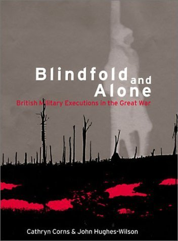 Blindfold and Alone: British Military Executions in the Great War by Hughes-Wilson, John, Corns, Cathryn M (2001) Hardcover