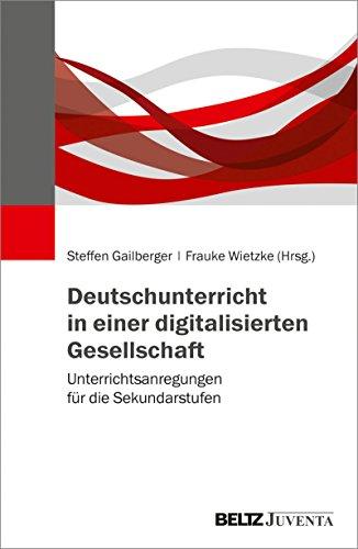 Deutschunterricht in einer digitalisierten Gesellschaft: Unterrichtsanregungen für die Sekundarstufen