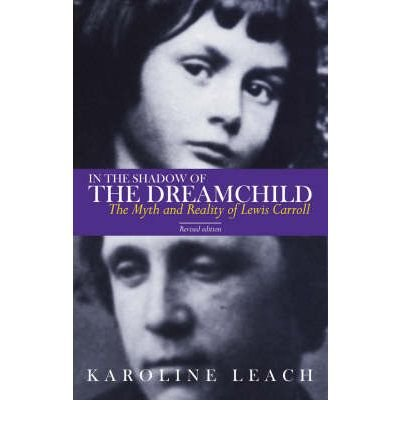 [(In the Shadow of the Dreamchild: The Myth and Reality of Lewis Carroll)] [ By (author) Karoline Leach ] [January, 2009]
