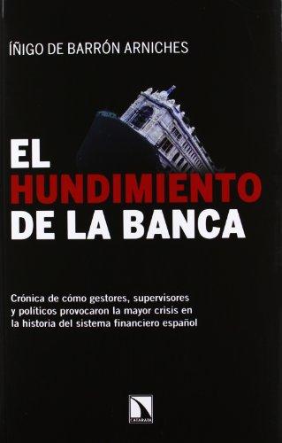 El hundimiento de la banca: Crónica de cómo gestores, supervisores y políticos provocaron la mayor crisis en la historia del sistema financiero español