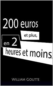 200 euros et plus, en 2 heures et moins. (French Edition) by [Goutte, William]