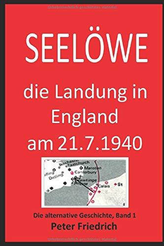 SEELÖWE: Die Landung in England am 21. Juli 1940. Eine Alternative Geschichte. Bd. 1 (Alternative Geschichte)