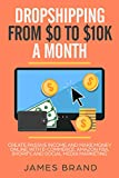 Dropshipping from $0 to $10K a Month: Create Passive Income and Make Money Online with E-Commerce, Amazon FBA, Shopify, and Social Media Marketing (English Edition)