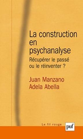 La construction en psychanalyse - Récupérer le passé ou le réinventer ?