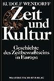 Zeit und Kultur: Geschichte des Zeitbewußtseins in Europa - Rudolf Wendorff