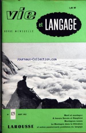 VIE ET LANGAGE [No 125] du 01/08/1962 - SOMMAIRE - MONT ET MONTAGNE PAR PIERRE-ANTOINE TULIN - NAISSANCE D'UN MOT - LES INDO-EUROPEENS ET LA MONTAGNE PAR ADRIEN BERNELLE - PAR LES CHAMPS ET PAR LES PRES DU HAUT TERROIR NICOIS PAR ANDRE MAGNAN - LOU FANTOME PELEGRIN - MOTS CROISES LITTERAIRES PAR J CAPELOVICI - NOMS DE MONTAGNES A TRAVERS SAVOIE ET DAUPHINE PAR MICHELINE MORIN - SUR LES PAS DE BYRON A TRAVERS LES PREALPES VAUDOISES ET L'OBERLAND BERNOIS PAR PAUL ANDRE - MONTAGNES RUSSES PAR ADRI