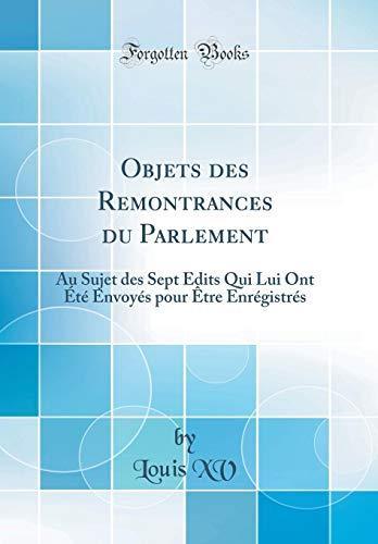 Objets Des Remontrances Du Parlement: Au Sujet Des Sept Edits Qui Lui Ont Été Envoyés Pour Être Enrégistrés (Classic Reprint) par Louis XV