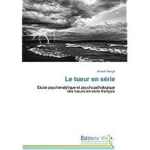 Le tueur en série: Etude psychanalytique et psychopathologique des tueurs en série français