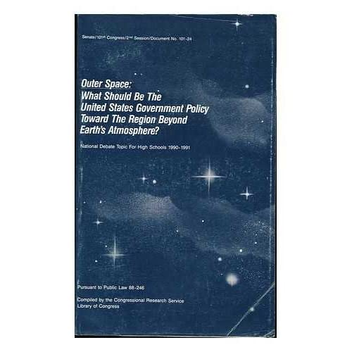 Outer Space : What Should be the United States Government Policy Toward the Region Beyond Earths Atmosphere? : National Debate Topic for High Schools, 1990-1991, Pursuant to Public Law 88-246