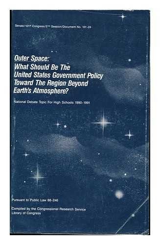 Outer Space : What Should be the United States Government Policy Toward the Region Beyond Earths Atmosphere? : National Debate Topic for High Schools, 1990-1991, Pursuant to Public Law 88-246 par Library Of Congress Congressional Research Service