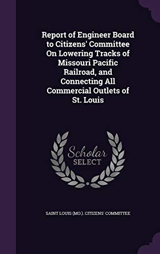 Report of Engineer Board to Citizens' Committee on Lowering Tracks of Missouri Pacific Railroad, and Connecting All Commercial Outlets of St. Louis
