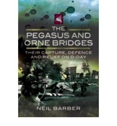 [(The Pegasus and Orne Bridges: Their Capture, Defence and Relief on D-Day)] [ By (author) Neil Barber ] [August, 2009]