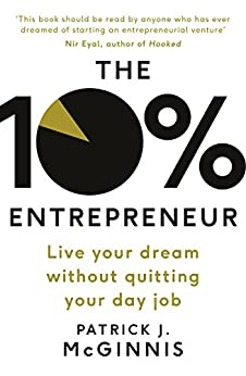 The 10% Entrepreneur: Live Your Dream Without Quitting Your Day Job by [McGinnis, Patrick J.]