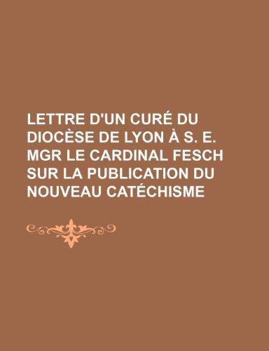 Lettre D'un Curé Du Diocèse de Lyon À S. E. Mgr le Cardinal Fesch Sur La Publication Du Nouveau Catéchisme