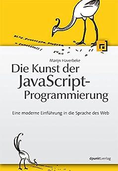 Die Kunst der JavaScript-Programmierung: Eine moderne Einführung in die Sprache des Web von [Haverbeke, Marijn]