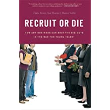 Recruit or Die: How Any Business Can Beat the Big Guys in the War for Young Talent