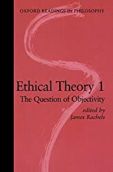 Ethical Theory 1: The Question of Objectivity (Oxford Readings in Philosophy) (Vol 1): The Question of Objectivity Vol 1