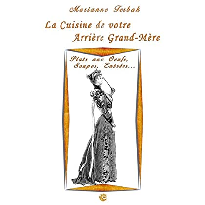 Plats aux Oeufs, Soupes, Entrées: Les Recettes de votre Arrière Grand-Mère (La Cuisine du 19ème siècle)