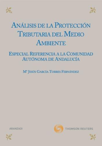 Análisis de la protección tributaria del medio ambiente - Especial referencia a la comunidad autónoma de Andalucía. por Mª Jesús García Torres Fernández