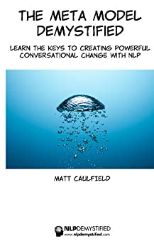 The Meta Model Demystified: Learn The Keys To Creating Powerful Conversational Change With NLP by [Caulfield, Matt]