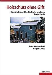 Holzschutz ohne Gift: Holzschutz und Holzoberflächenbehandlung in der Praxis. Mit Rezepten für die Herstellung von Farben