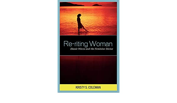 Re-riting Woman: Dianic Wicca and the Feminine Divine (Pagan Studies Series)