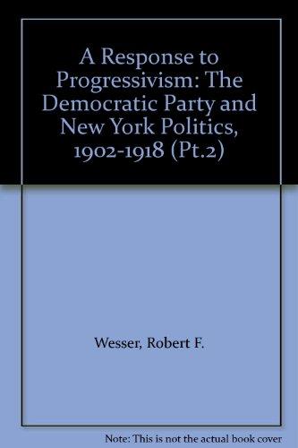 Response to Progressivism: Pt.2: Democratic Party and New York Politics, 1902-1918 por R.F. Wesser