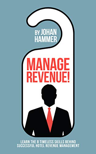 Manage Revenue!: Learn the 8 Timeless Skills Behind Successful Hotel Revenue Management (English Edition)