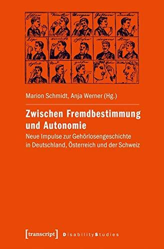 Zwischen Fremdbestimmung und Autonomie: Neue Impulse zur Gehörlosengeschichte in Deutschland, Österreich und der Schweiz (Disability Studies. Körper - Macht - Differenz)