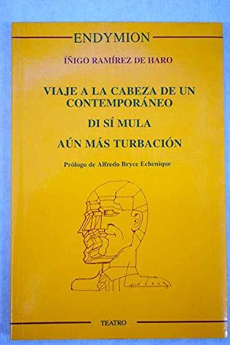 Viaje a la cabeza de un contemporáneo ; Dí sí mula ; Aún más turbación (Teatro) por Iñigo Ramirez