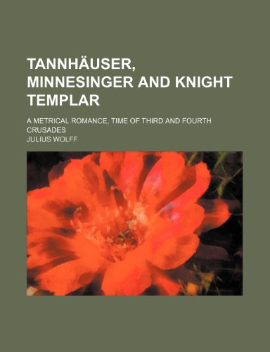 Tannhäuser, Minnesinger and Knight Templar (Volume 2); A Metrical Romance, Time of Third and Fourth Crusades