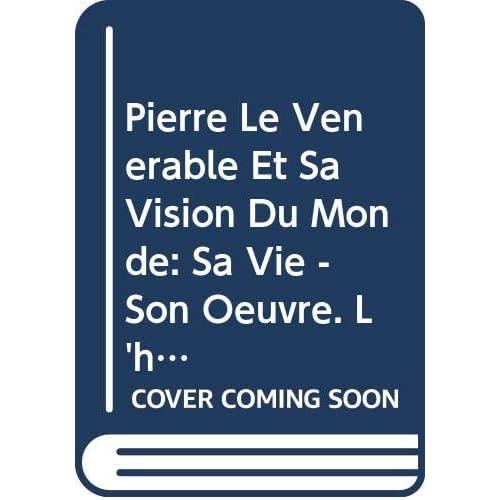 Pierre Le Vénérable Et Sa Vision Du Monde: Sa Vie - Son Oeuvre. L'homme Et Le Démon